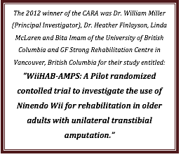 Text Box: The 2012 winner of the CARA was Dr. William Miller (Principal Investigator), Dr. Heather Finlayson, Linda McLaren and Bita Imam of the University of British Columbia and GF Strong Rehabilitation Centre in Vancouver, British Columbia for their study entitled: